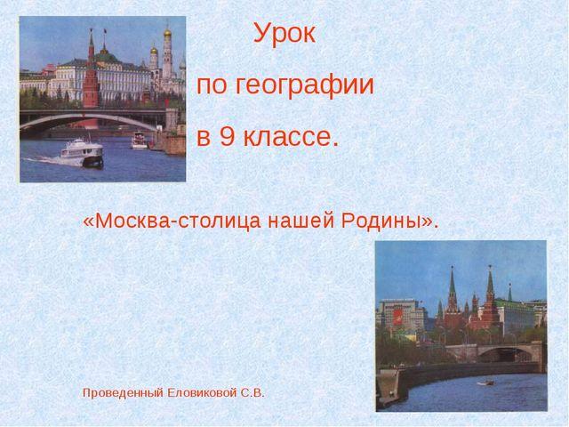 Урок по географии в 9 классе. «Москва-столица нашей Родины».  П...