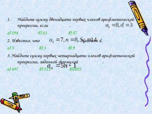Найдите сумму двенадцати первых членов арифметической прогрессии, если . а) 2
