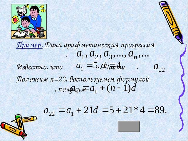 Пример. Дана арифметическая прогрессия . Известно, что . Найти . Положим n=22...