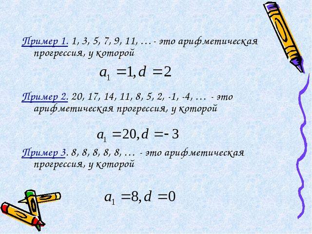 Пример 1. 1, 3, 5, 7, 9, 11, …- это арифметическая прогрессия, у которой Прим...