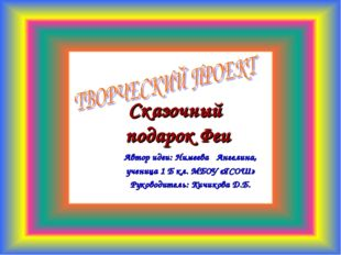 Сказочный подарок Феи Автор идеи: Нимеева Ангелина, ученица 1 Б кл. МБОУ «ЯСО