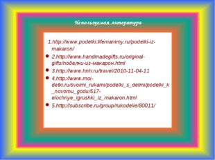 Используемая литература 1.http://www.podelki.lifemammy.ru/podelki-iz-makaron
