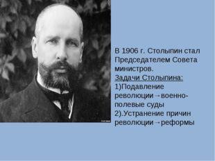 В 1906 г. Столыпин стал Председателем Совета министров. Задачи Столыпина: 1)