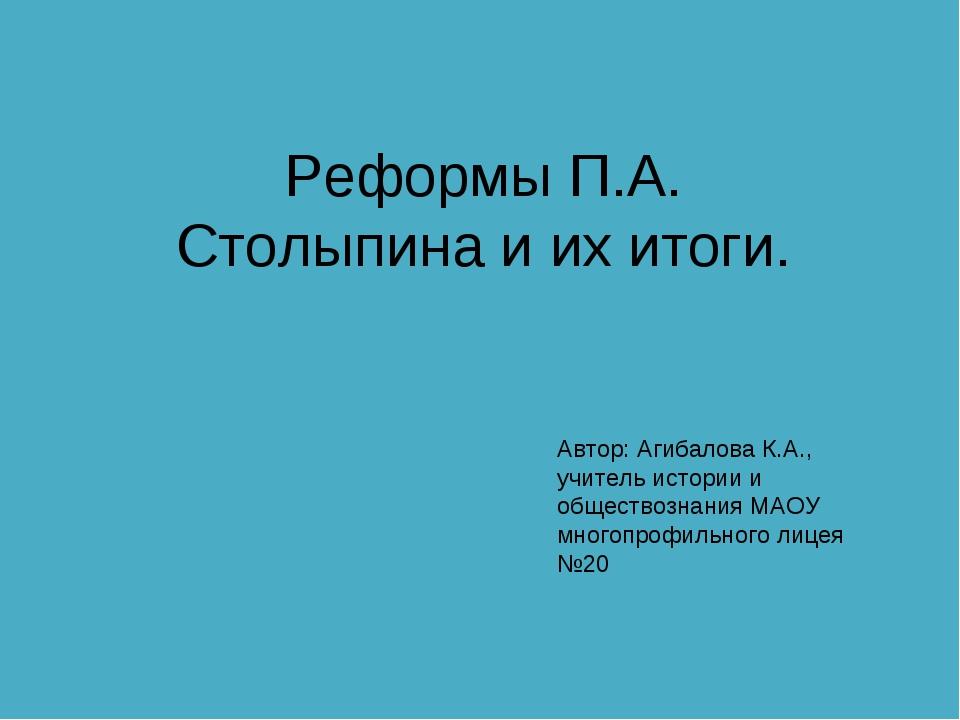 Реформы П.А. Столыпина и их итоги. Автор: Агибалова К.А., учитель истории и о...