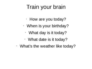 Train your brain How are you today? When is your birthday? What day is it tod