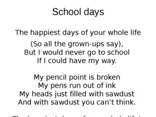 School days The happiest days of your whole life (So all the grown-ups say),