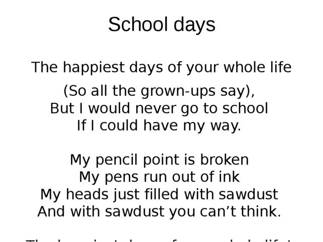 School days The happiest days of your whole life (So all the grown-ups say), ...