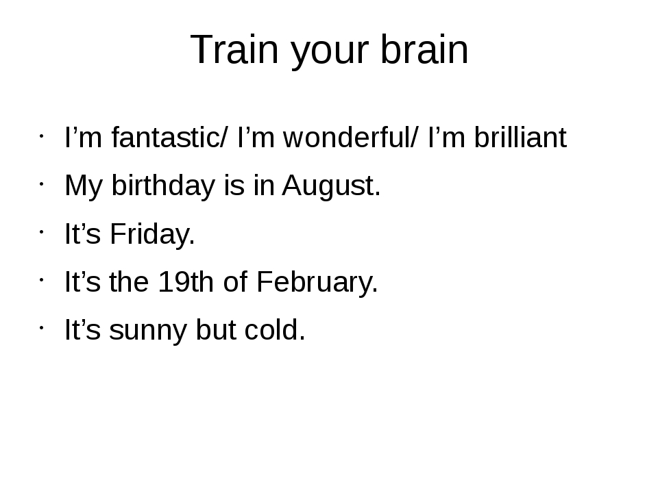 Train your brain I'm fantastic/ I'm wonderful/ I'm brilliant My birthday is i...