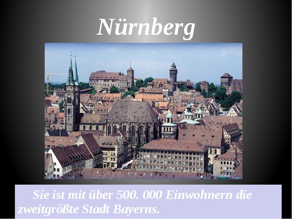 Nürnberg Sie ist mit über 500. 000 Einwohnern die zweitgrößte Stadt Bayerns.