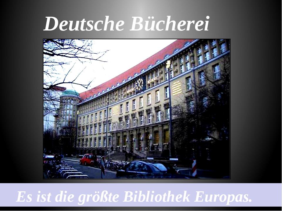 Deutsche Bücherei Es ist die größte Bibliothek Europas.