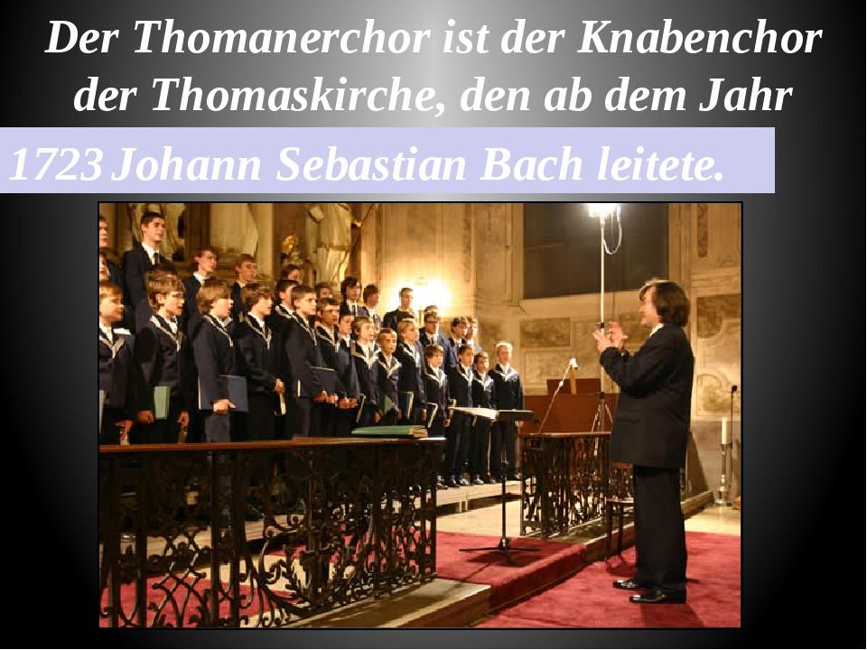 Der Thomanerchor ist der Knabenchor der Thomaskirche, den ab dem Jahr 1723 Jo...