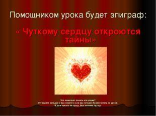 Помощником урока будет эпиграф: « Чуткому сердцу откроются тайны» Что помогаю