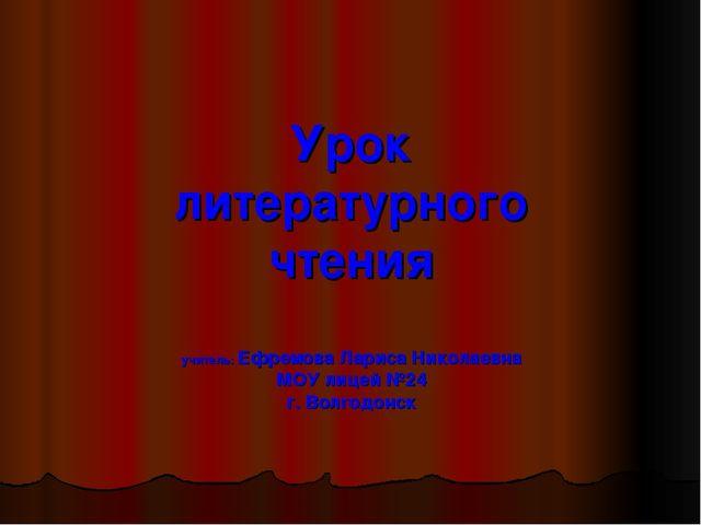 Урок литературного чтения учитель: Ефремова Лариса Николаевна МОУ лицей №24 г...