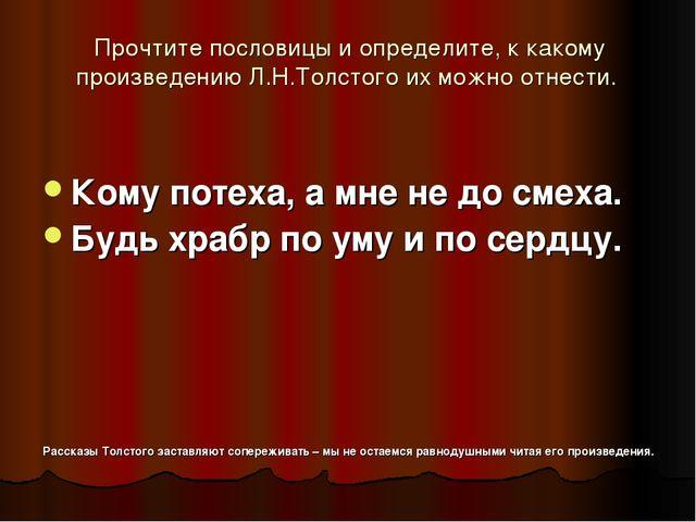 Прочтите пословицы и определите, к какому произведению Л.Н.Толстого их можно...