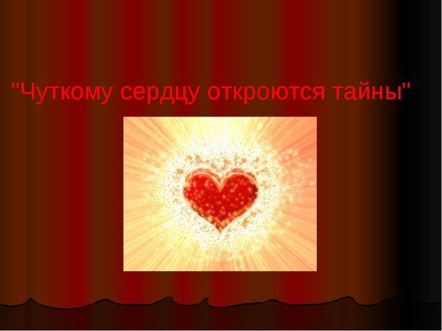 """""""Чуткому сердцу откроются тайны"""""""