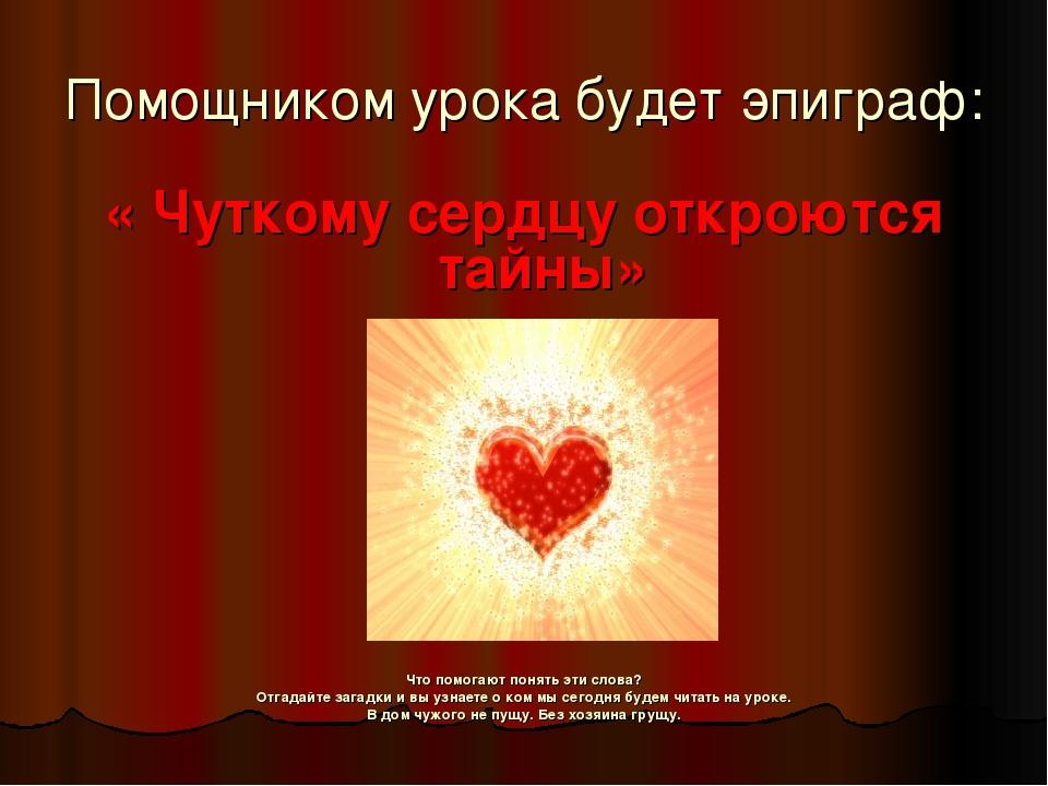 Помощником урока будет эпиграф: « Чуткому сердцу откроются тайны» Что помогаю...