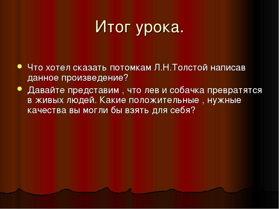 Итог урока. Что хотел сказать потомкам Л.Н.Толстой написав данное произведени...