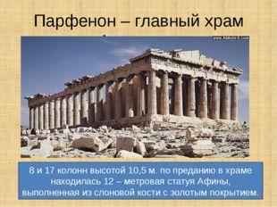 Парфенон – главный храм Акрополя. 8 и 17 колонн высотой 10,5 м. по преданию в