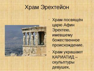 Храм Эрехтейон Храм посвящён царю Афин Эрехтею, имевшему божественное происхо