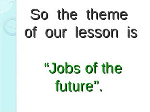 "So the theme of our lesson is ""Jobs of the future""."