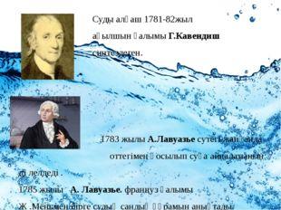 Суды алғаш 1781-82жыл ағылшын ғалымы Г.Кавендиш синтездеген. 1783 жылы А.Лав