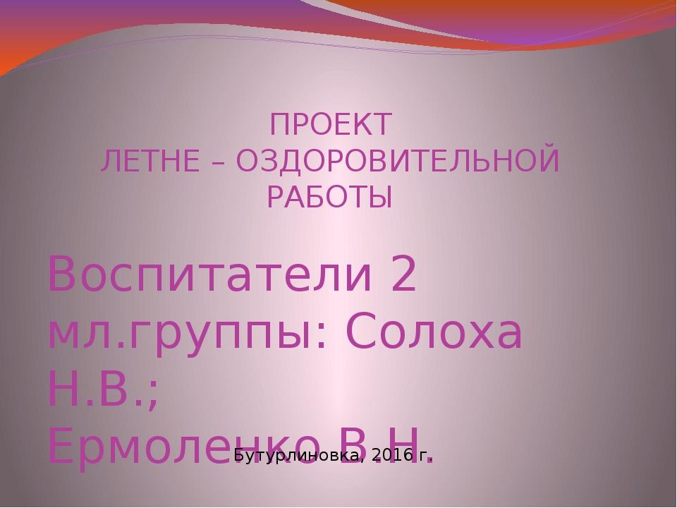 ПРОЕКТ ЛЕТНЕ – ОЗДОРОВИТЕЛЬНОЙ РАБОТЫ Воспитатели 2 мл.группы: Солоха Н.В.; Е...