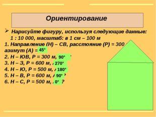 Ориентирование Нарисуйте фигуру, используя следующие данные: 1 : 10000, масш