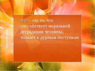 Зло – это то, что способствует моральной деградации человека, толкает к дурн