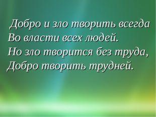 Добро и зло творить всегда Во власти всех людей. Но зло творится без труда,