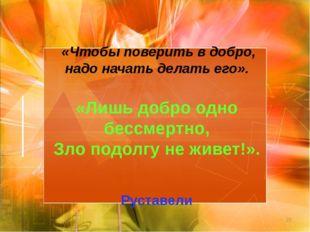 * «Чтобы поверить в добро, надо начать делать его».  «Лишь добро одно бессме