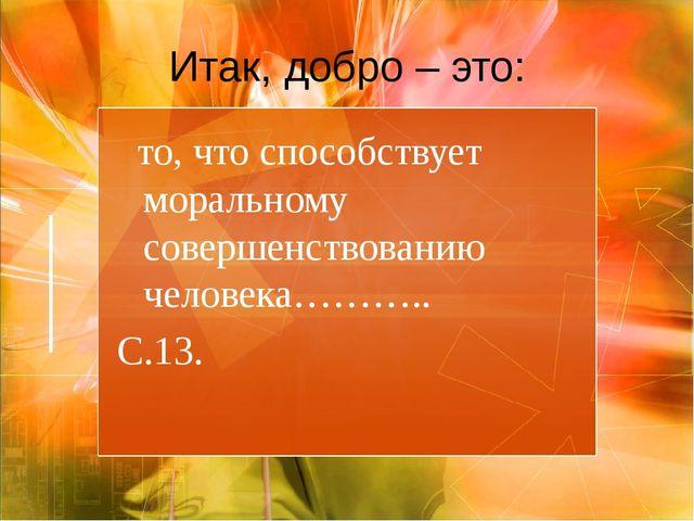 Итак, добро – это: то, что способствует моральному совершенствованию человека...