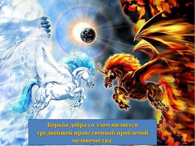 Борьба добра со злом является труднейшей нравственной проблемой человечества.