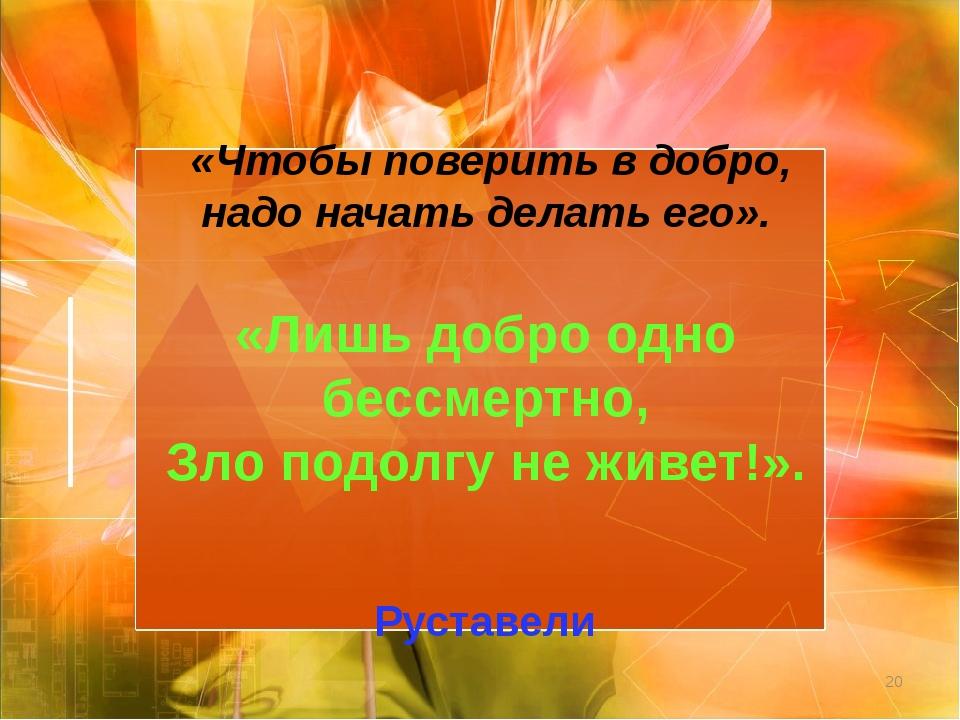 * «Чтобы поверить в добро, надо начать делать его».  «Лишь добро одно бессме...