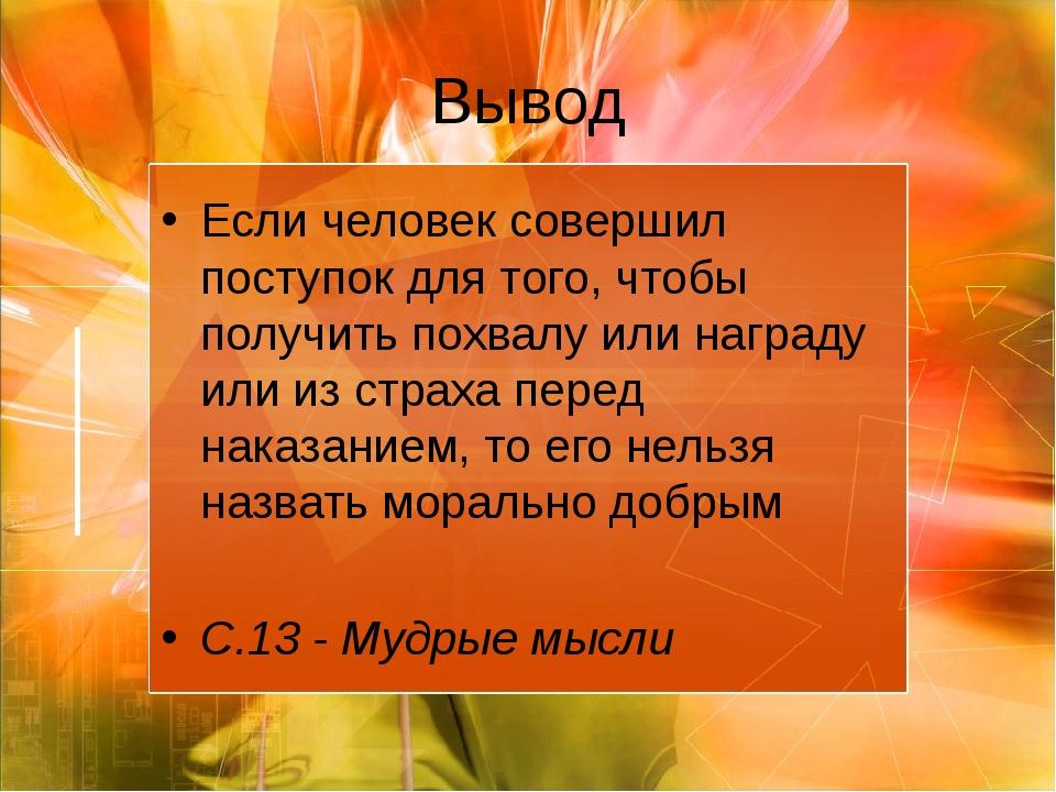 Вывод Если человек совершил поступок для того, чтобы получить похвалу или наг...
