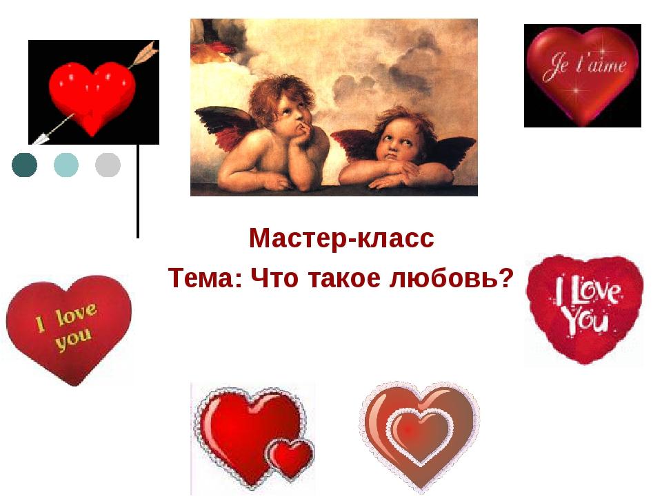 Мастер-класс Тема: Что такое любовь?