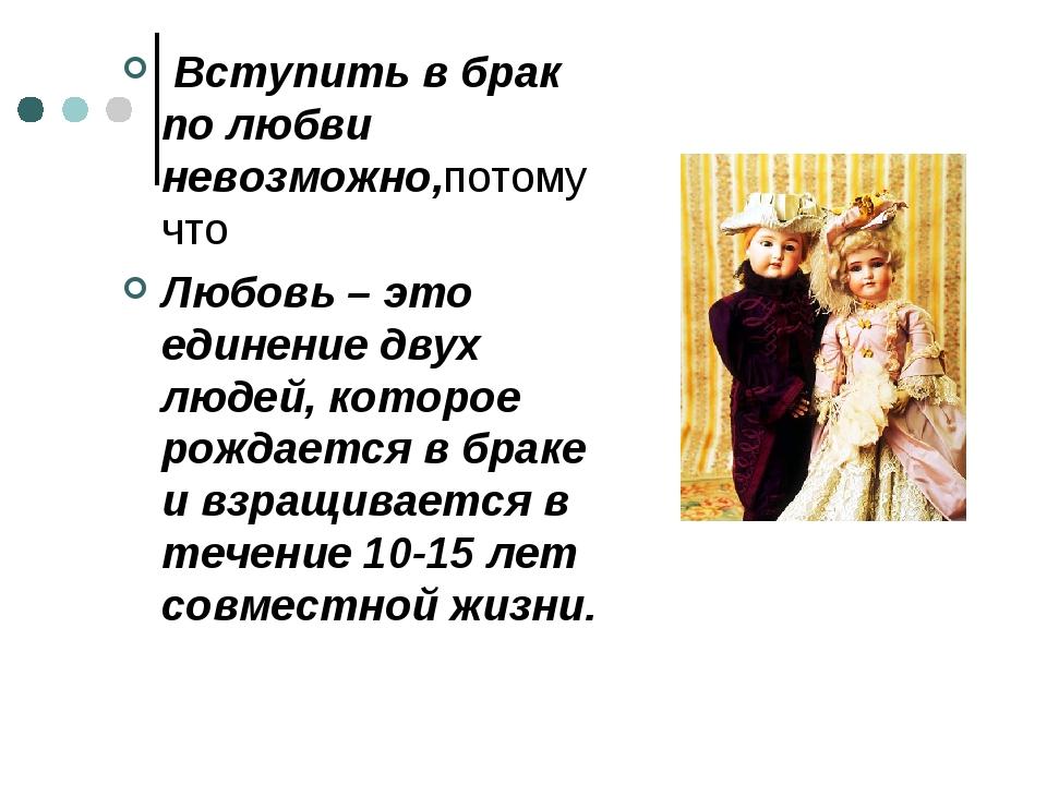 Вступить в брак по любви невозможно,потому что Любовь – это единение двух лю...
