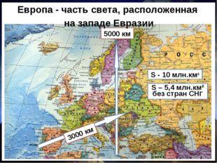 5000 км Европа - часть света, расположенная на западе Евразии S - 10 млн.км²