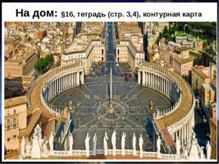 На дом: §16, тетрадь (стр. 3,4), контурная карта Ватикан