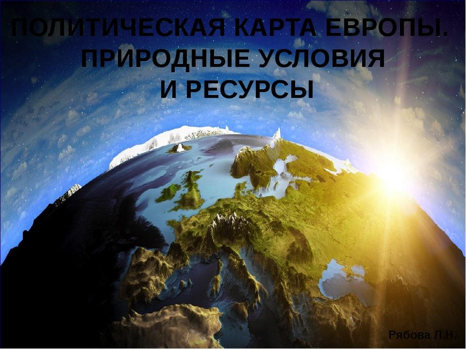 ПОЛИТИЧЕСКАЯ КАРТА ЕВРОПЫ. ПРИРОДНЫЕ УСЛОВИЯ И РЕСУРСЫ Рябова Л.Н.
