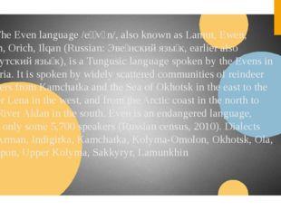 4.The Even language /eɪˈvɛn/, also known as Lamut, Ewen, Eben, Orich, Ilqan