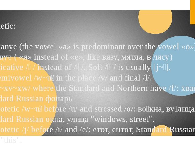 Phonetic: •akanye (the vowel «а» is predominant over the vowel «о») and yak...