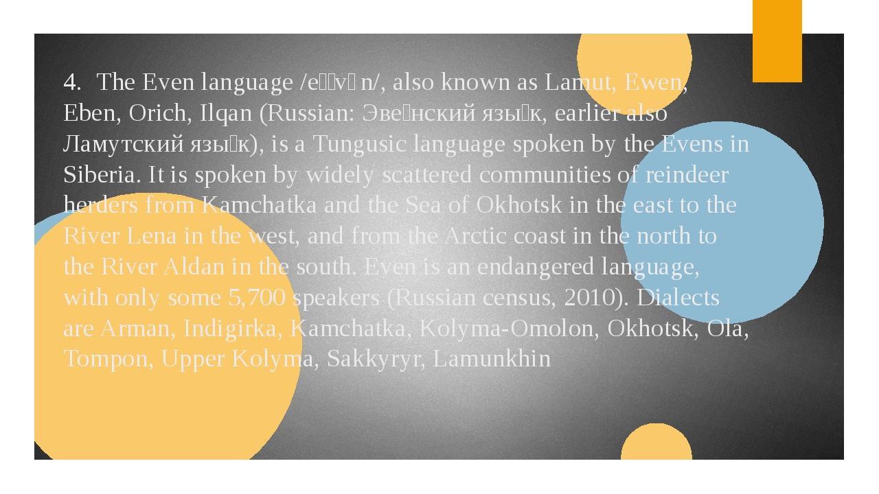 4.The Even language /eɪˈvɛn/, also known as Lamut, Ewen, Eben, Orich, Ilqan...
