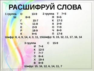 РАСШИФРУЙ СЛОВА 1 группа О 13-9  Ш 8+6 Г 15-7 Ч 11-8 Е 2+9 Р 18-9 К 9+6 Шифр