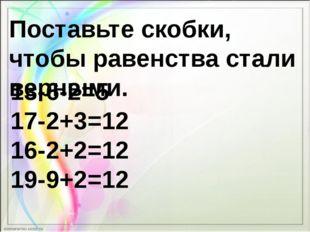 Поставьте скобки, чтобы равенства стали верными. 13-6-2=5 17-2+3=12 16-2+2=12