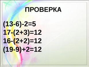 ПРОВЕРКА (13-6)-2=5 17-(2+3)=12 16-(2+2)=12 (19-9)+2=12