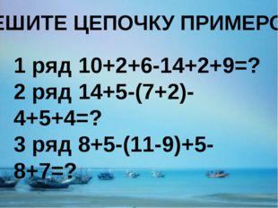 РЕШИТЕ ЦЕПОЧКУ ПРИМЕРОВ 1 ряд 10+2+6-14+2+9=? 2 ряд 14+5-(7+2)-4+5+4=? 3 ряд