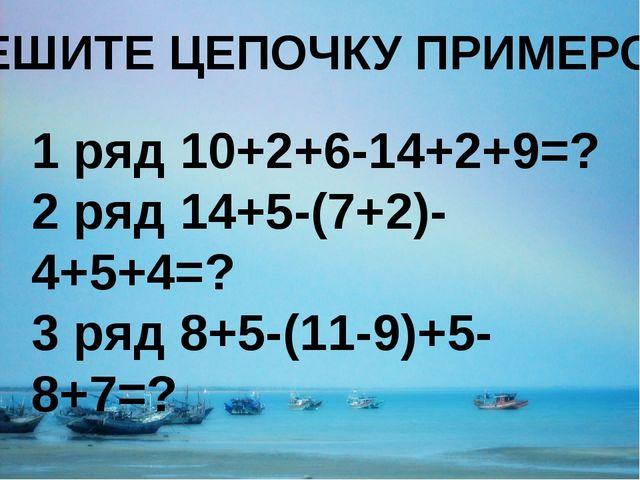 РЕШИТЕ ЦЕПОЧКУ ПРИМЕРОВ 1 ряд 10+2+6-14+2+9=? 2 ряд 14+5-(7+2)-4+5+4=? 3 ряд...