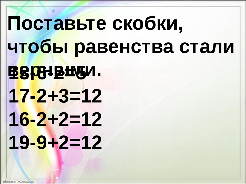 Поставьте скобки, чтобы равенства стали верными. 13-6-2=5 17-2+3=12 16-2+2=12...