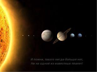 И помни, такого нигде больше нет, Ни на одной из известных планет!