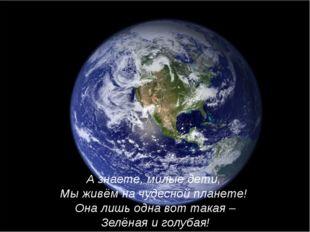 А знаете, милые дети, Мы живём на чудесной планете! Она лишь одна вот такая –